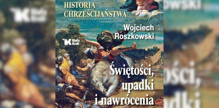 Ukazała się monumentalna historia chrześcijaństwa napisana przez prof. Wojciecha Roszkowskiego! - zdjęcie