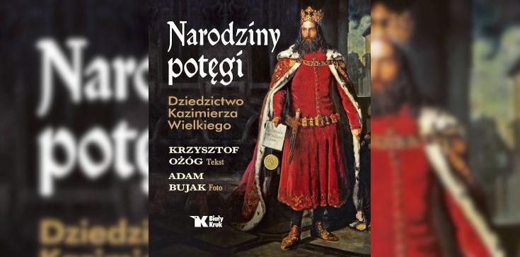 Narodziny potęgi – dziś przypada 650-lecie śmierci Kazimierza Wielkiego - zdjęcie